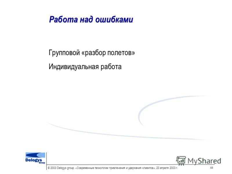 © 2003 Delogys group. «Современные технологии привлечения и удержания клиентов», 23 апреля 2003 г. 44 Работа над ошибками Групповой «разбор полетов» Индивидуальная работа
