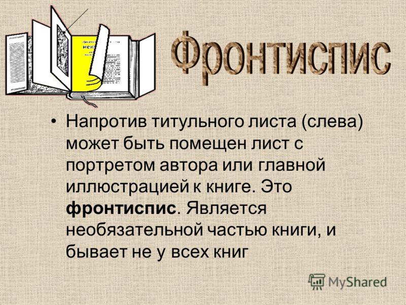 Напротив титульного листа (слева) может быть помещен лист с портретом автора или главной иллюстрацией к книге. Это фронтиспис. Является необязательной частью книги, и бывает не у всех книг