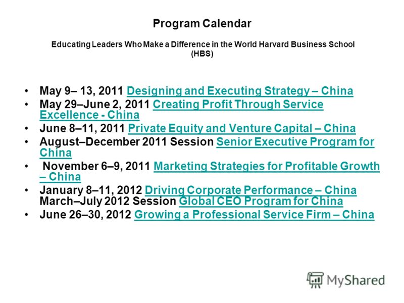 Program Calendar Educating Leaders Who Make a Difference in the World Harvard Business School (HBS) May 9– 13, 2011 Designing and Executing Strategy – ChinaDesigning and Executing Strategy – China May 29–June 2, 2011 Creating Profit Through Service E