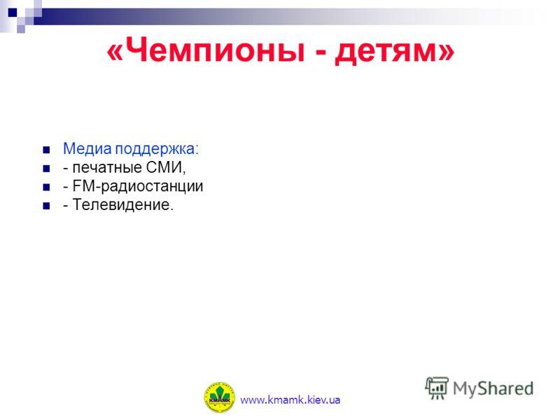 Медиа поддержка: - печатные СМИ, - FM-радиостанции - Телевидение. «Чемпионы - детям» www.kmamk.kiev.ua