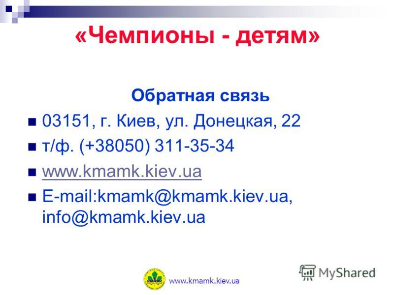 Обратная связь 03151, г. Киев, ул. Донецкая, 22 т/ф. (+38050) 311-35-34 www.kmamk.kiev.ua E-mail:kmamk@kmamk.kiev.ua, info@kmamk.kiev.ua «Чемпионы - детям» www.kmamk.kiev.ua