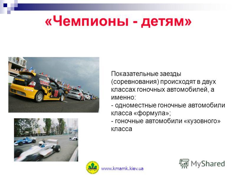 Показательные заезды (соревнования) происходят в двух классах гоночных автомобилей, а именно: - одноместные гоночные автомобили класса «формула»; - гоночные автомобили «кузовного» класса «Чемпионы - детям» www.kmamk.kiev.ua