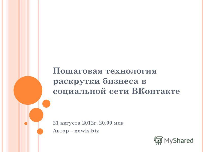 Пошаговая технология раскрутки бизнеса в социальной сети ВКонтакте 21 августа 2012г. 20.00 мск Автор – newis.biz