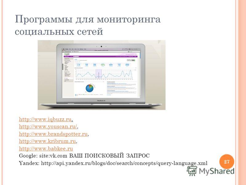 27 Программы для мониторинга социальных сетей http://www.iqbuzz.ruhttp://www.iqbuzz.ru, http://www.youscan.ru/http://www.youscan.ru/, http://www.brandspotter.ruhttp://www.brandspotter.ru, http://www.kribrum.ruhttp://www.kribrum.ru, http://www.babkee.