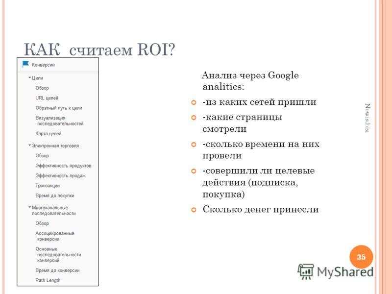 35 КАК считаем ROI? Анализ через Google analitics: -из каких сетей пришли -какие страницы смотрели -сколько времени на них провели -совершили ли целевые действия (подписка, покупка) Сколько денег принесли 35 Newis.biz