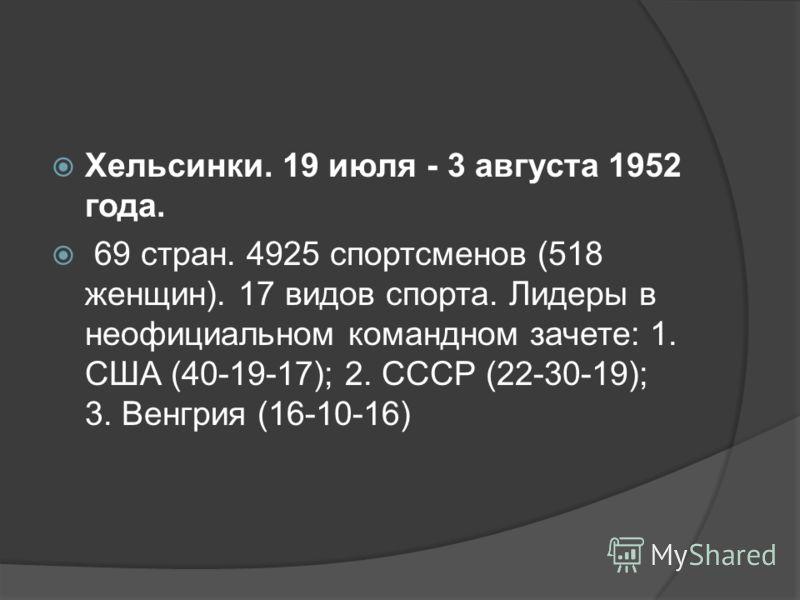 Хельсинки. 19 июля - 3 августа 1952 года. 69 стран. 4925 спортсменов (518 женщин). 17 видов спорта. Лидеры в неофициальном командном зачете: 1. США (40-19-17); 2. СССР (22-30-19); 3. Венгрия (16-10-16)