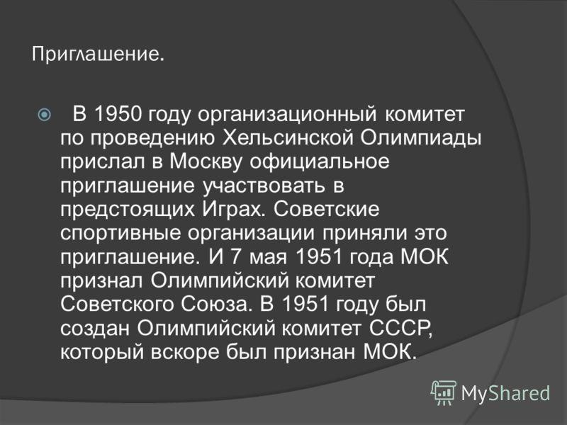 Приглашение. В 1950 году организационный комитет по проведению Хельсинской Олимпиады прислал в Москву официальное приглашение участвовать в предстоящих Играх. Советские спортивные организации приняли это приглашение. И 7 мая 1951 года МОК признал Оли