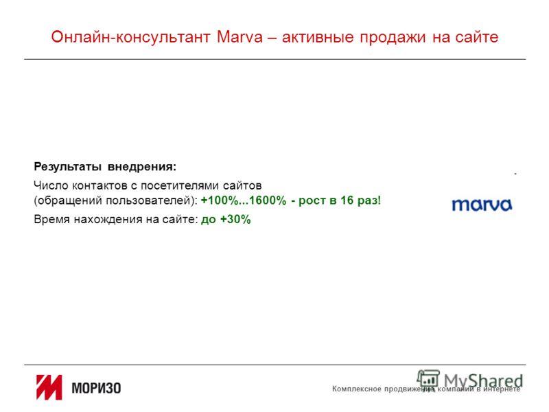 Комплексное продвижение компаний в интернете Онлайн-консультант Marva – активные продажи на сайте Результаты внедрения: Число контактов с посетителями сайтов (обращений пользователей): +100%...1600% - рост в 16 раз! Время нахождения на сайте: до +30%