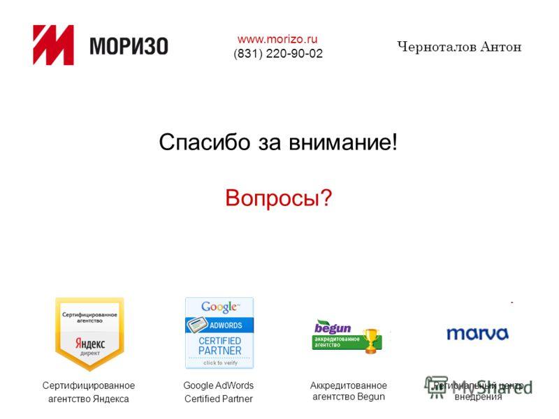 Спасибо за внимание! Вопросы? Черноталов Антон Сертифицированное агентство Яндекса Google AdWords Certified Partner Аккредитованное агентство Begun Региональный центр внедрения www.morizo.ru (831) 220-90-02