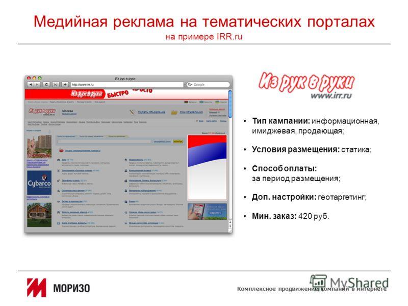 Комплексное продвижение компаний в интернете Медийная реклама на тематических порталах на примере IRR.ru Тип кампании: информационная, имиджевая, продающая; Условия размещения: статика; Способ оплаты: за период размещения; Доп. настройки: геотаргетин