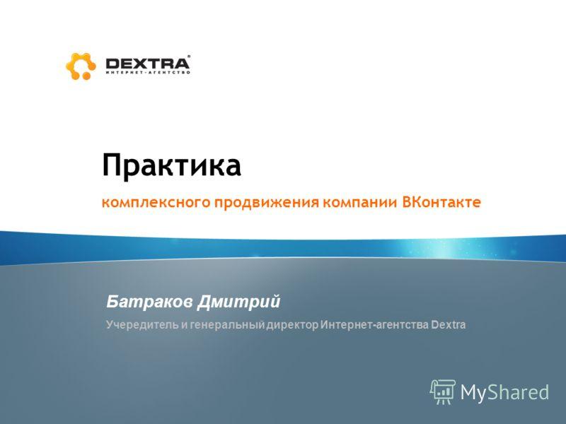 Практика комплексного продвижения компании ВКонтакте Батраков Дмитрий Учередитель и генеральный директор Интернет-агентства Dextra
