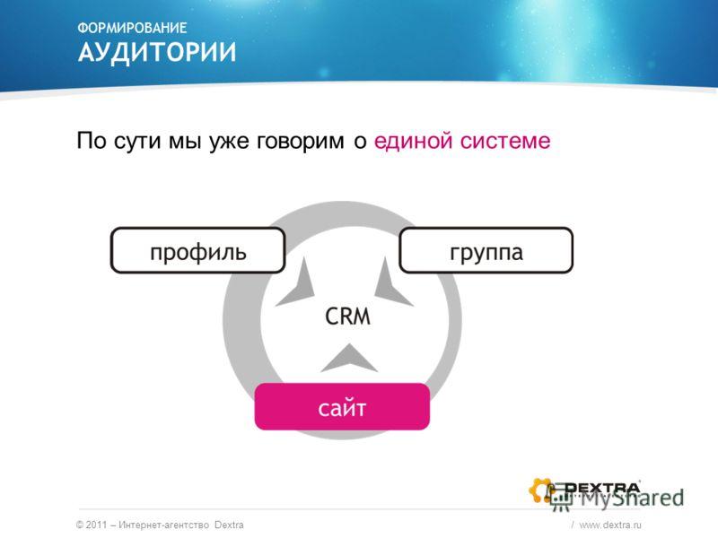 ФОРМИРОВАНИЕ АУДИТОРИИ По сути мы уже говорим о единой системе © 2011 – Интернет-агентство Dextra / www.dextra.ru