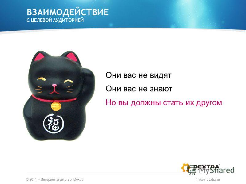 ВЗАИМОДЕЙСТВИЕ С ЦЕЛЕВОЙ АУДИТОРИЕЙ Они вас не видят Они вас не знают Но вы должны стать их другом © 2011 – Интернет-агентство Dextra / www.dextra.ru