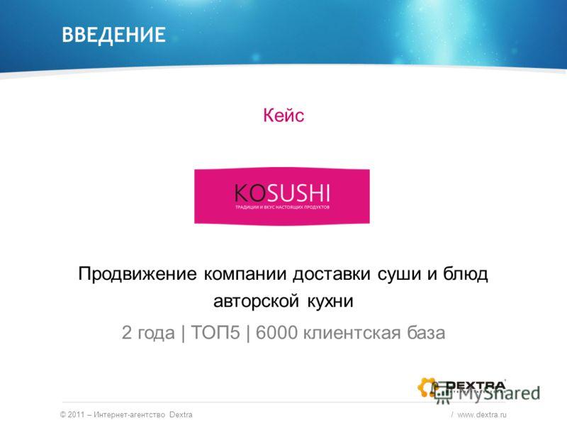 ВВЕДЕНИЕ Кейс Продвижение компании доставки суши и блюд авторской кухни 2 года | ТОП5 | 6000 клиентская база © 2011 – Интернет-агентство Dextra / www.dextra.ru