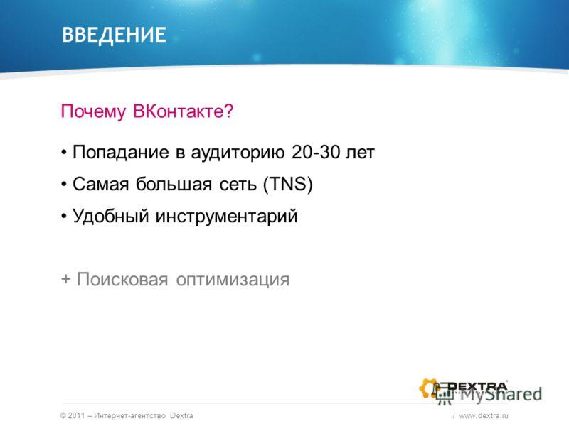 ВВЕДЕНИЕ Почему ВКонтакте? Попадание в аудиторию 20-30 лет Самая большая сеть (TNS) Удобный инструментарий + Поисковая оптимизация © 2011 – Интернет-агентство Dextra / www.dextra.ru