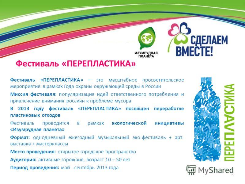 2 Фестиваль «ПЕРЕПЛАСТИКА» – это масштабное просветительское мероприятие в рамках Года охраны окружающей среды в России Миссия фестиваля: популяризация идей ответственного потребления и привлечение внимания россиян к проблеме мусора В 2013 году фести