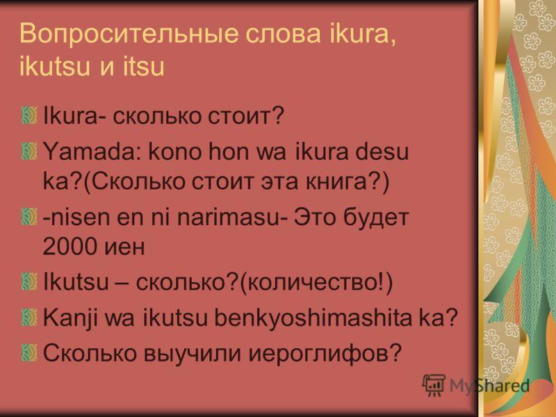 Вопросительные слова ikura, ikutsu и itsu Ikura- сколько стоит? Yamada: kono hon wa ikura desu ka?(Cколько стоит эта книга?) -nisen en ni narimasu- Это будет 2000 иен Ikutsu – cколько?(количество!) Kanji wa ikutsu benkyoshimashita ka? Сколько выучили