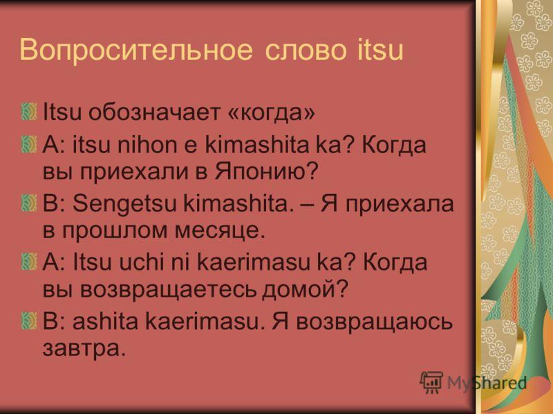 Вопросительное слово itsu Itsu обозначает «когда» A: itsu nihon e kimashita ka? Когда вы приехали в Японию? B: Sengetsu kimashita. – Я приехала в прошлом месяце. А: Itsu uchi ni kaerimasu ka? Когда вы возвращаетесь домой? В: ashita kaerimasu. Я возвр