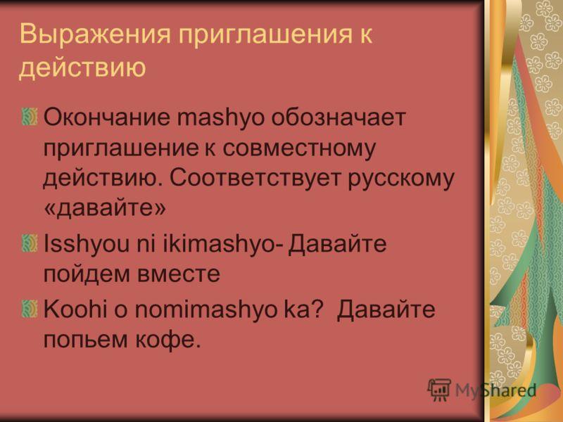 Выражения приглашения к действию Окончание mashyo обозначает приглашение к совместному действию. Соответствует русскому «давайте» Isshyou ni ikimashyo- Давайте пойдем вместе Koohi o nomimashyo ka? Давайте попьем кофе.