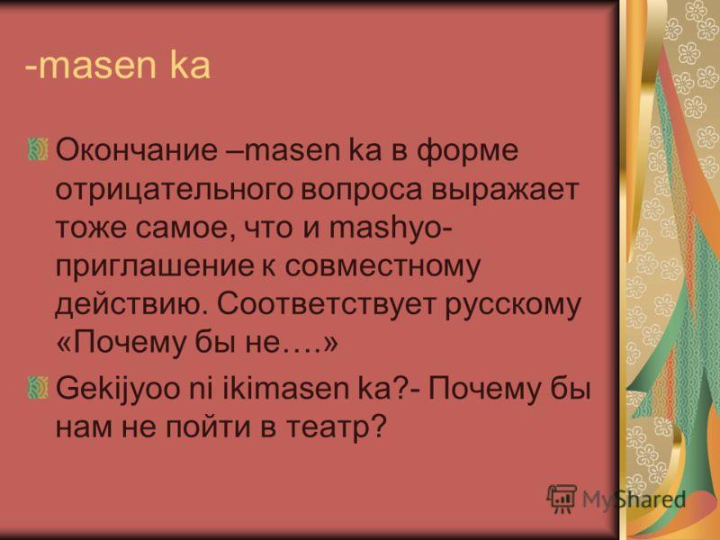 -masen ka Окончание –masen ka в форме отрицательного вопроса выражает тоже самое, что и mashyo- приглашение к совместному действию. Соответствует русскому «Почему бы не….» Gekijyoo ni ikimasen ka?- Почему бы нам не пойти в театр?