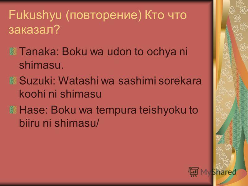 Fukushyu (повторение) Кто что заказал? Tanaka: Boku wa udon to ochya ni shimasu. Suzuki: Watashi wa sashimi sorekara koohi ni shimasu Hase: Boku wa tempura teishyoku to biiru ni shimasu/