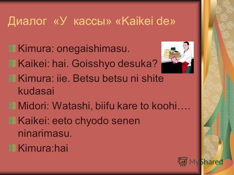 Диалог «У кассы» «Kaikei de» Kimura: onegaishimasu. Kaikei: hai. Goisshyo desuka? Kimura: iie. Betsu betsu ni shite kudasai Midori: Watashi, biifu kare to koohi…. Kaikei: eeto chyodo senen ninarimasu. Kimura:hai
