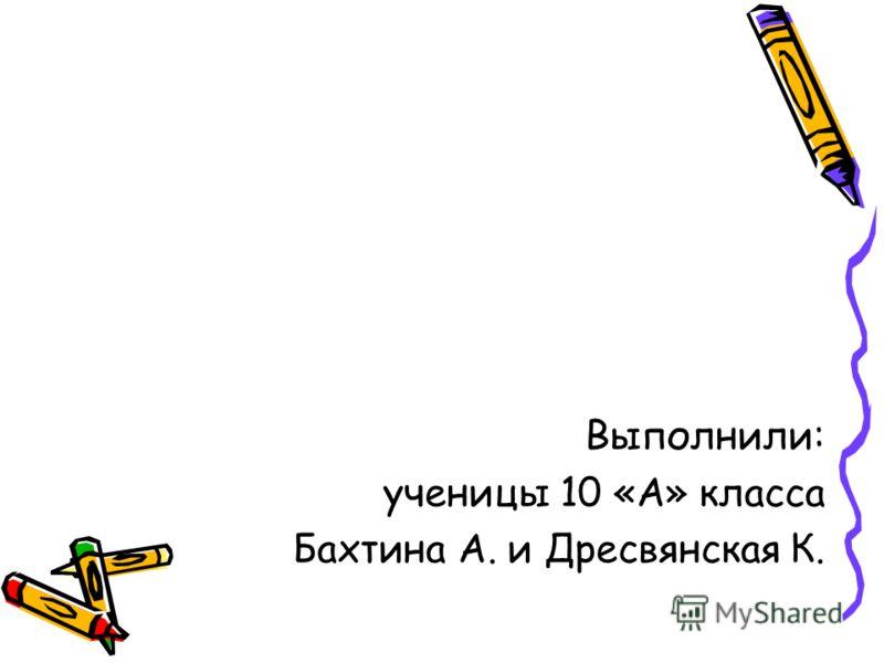 Выполнили: ученицы 10 «А» класса Бахтина А. и Дресвянская К.