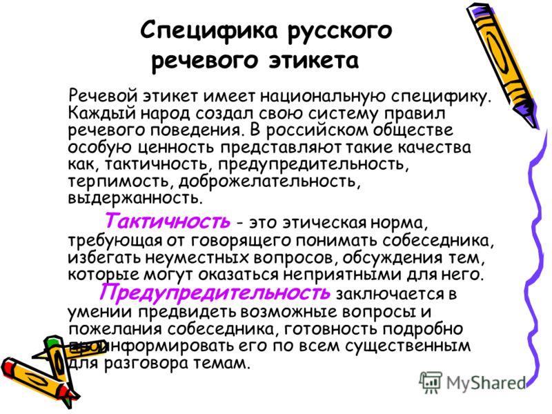 Специфика русского речевого этикета Речевой этикет имеет национальную специфику. Каждый народ создал свою систему правил речевого поведения. В российском обществе особую ценность представляют такие качества как, тактичность, предупредительность, терп