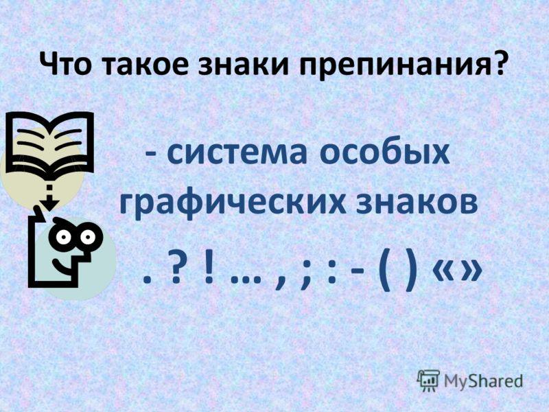 Что такое знаки препинания? - система особых графических знаков. ? ! …, ; : - ( ) «»