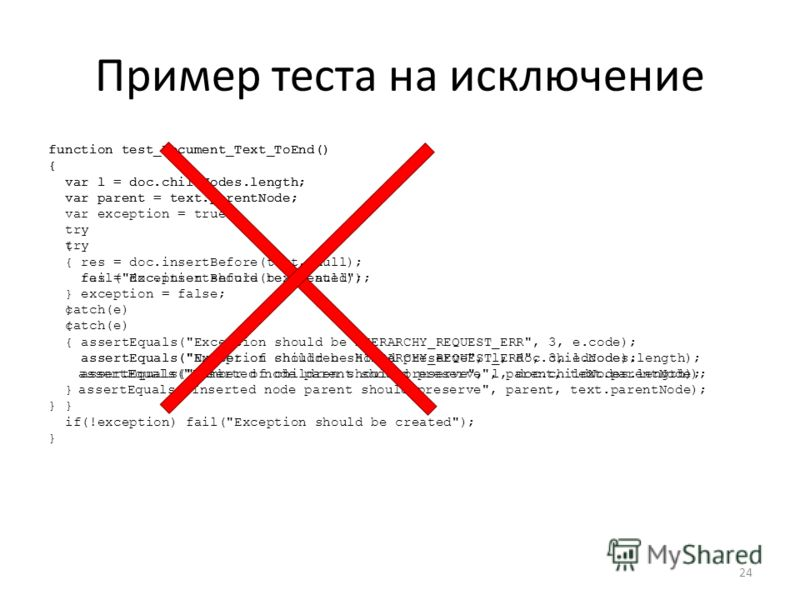 Пример теста на исключение function test_Document_Text_ToEnd() { var l = doc.childNodes.length; var parent = text.parentNode; var exception = true; try { res = doc.insertBefore(text, null); exception = false; } catch(e) { assertEquals(