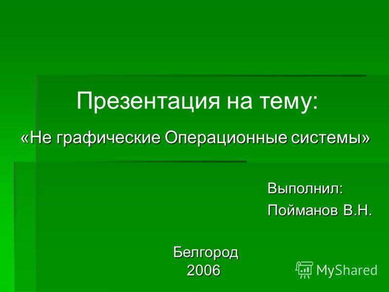 Презентация на тему: Белгород Белгород2006 «Не графические Операционные системы» Выполнил: Пойманов В.Н.