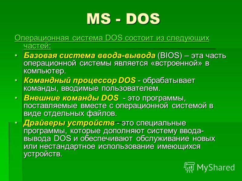 MS - DOS Операционная система DOS состоит из следующих частей: Базовая система ввода-вывода (BIOS) – эта часть операционной системы является «встроенной» в компьютер.Базовая система ввода-вывода (BIOS) – эта часть операционной системы является «встр
