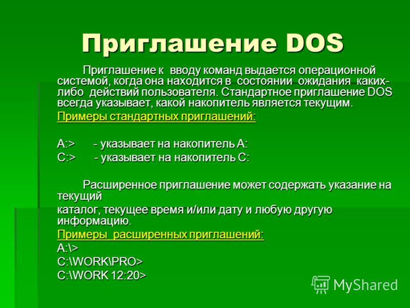 Приглашение DOS Приглашение DOS Приглашение к вводу команд выдается операционной системой, когда она находится в состоянии ожидания каких- либо действий пользователя. Стандартное приглашение DOS всегда указывает, какой накопитель является текущим. Пр
