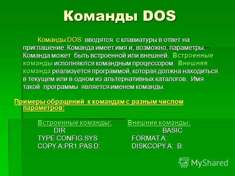 Команды DOS Команды DOS вводятся с клавиатуры в ответ на приглашение. Команда имеет имя и, возможно, параметры. Команда может быть встроенной или внешней. Встроенные команды исполняются командным процессором. Внешняя команда реализуется программой, к
