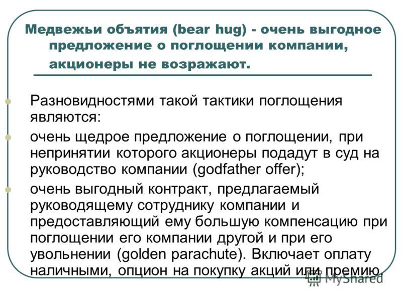 Медвежьи объятия (bear hug) - очень выгодное предложение о поглощении компании, акционеры не возражают. Разновидностями такой тактики поглощения являются: очень щедрое предложение о поглощении, при непринятии которого акционеры подадут в суд на руков