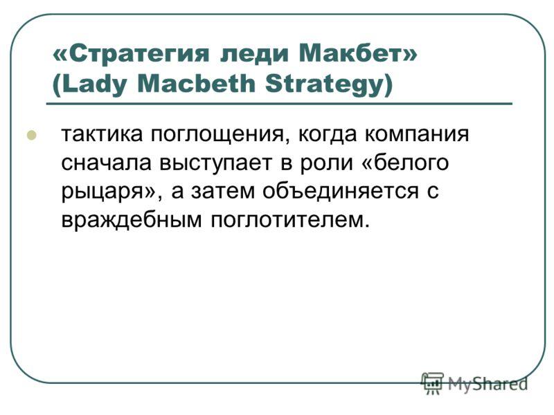 «Стратегия леди Макбет» (Lady Macbeth Strategy) тактика поглощения, когда компания сначала выступает в роли «белого рыцаря», а затем объединяется с враждебным поглотителем.
