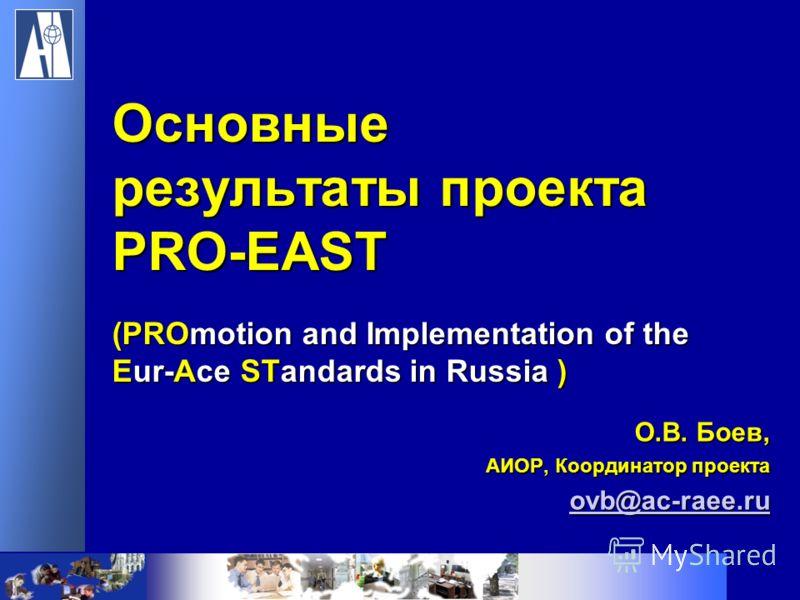 О.В. Боев, АИОР, Координатор проекта ovb@ac-raee.ru Основные результаты проекта PRO-EAST (PROmotion and Implementation of the Eur-Ace STandards in Russia )