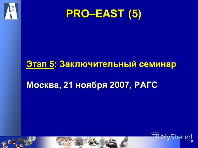 16 Этап 5: Заключительный семинар Москва, 21 ноября 2007, РАГС PRO–EAST (5)