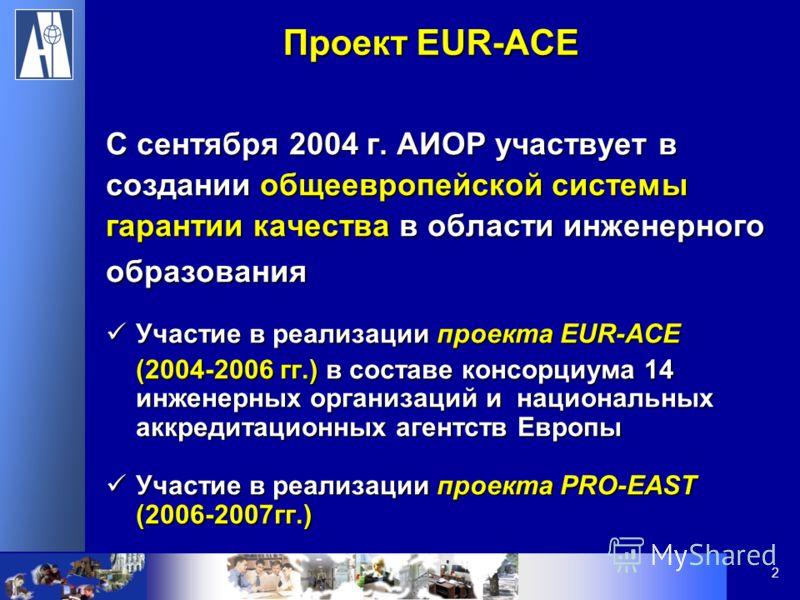 2 С сентября 2004 г. АИОР участвует в создании общеевропейской системы гарантии качества в области инженерного образования Участие в реализации проекта EUR-ACE Участие в реализации проекта EUR-ACE (2004-2006 гг.) в составе консорциума 14 инженерных о