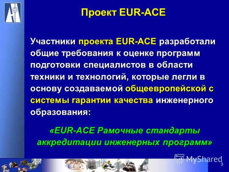 3 Участники проекта EUR-ACE разработали общие требования к оценке программ подготовки специалистов в области техники и технологий, которые легли в основу создаваемой общеевропейской с системы гарантии качества инженерного образования: «EUR-ACE Рамочн