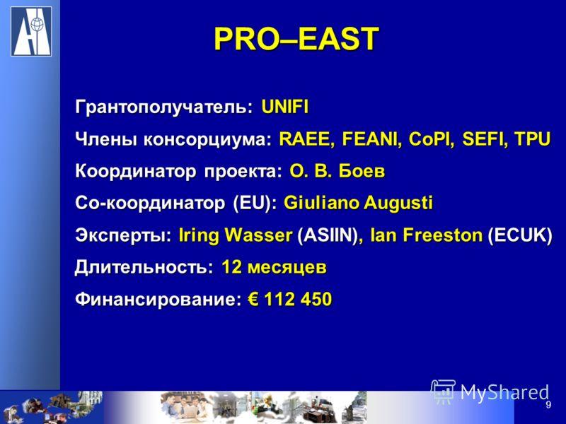 9 Грантополучатель: UNIFI Члены консорциума: RAEE, FEANI, CoPI, SEFI, TPU Координатор проекта: O. В. Боев Со-координатор (EU): Giuliano Augusti Эксперты: Iring Wasser (ASIIN), Ian Freeston (ECUK) Длительность: 12 месяцев Финансирование: 112 450 PRO–E