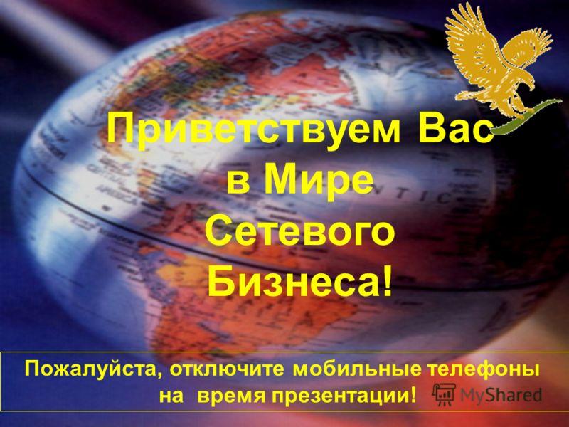 Пожалуйста, отключите мобильные телефоны на время презентации! Приветствуем Вас в Мире Сетевого Бизнеса!