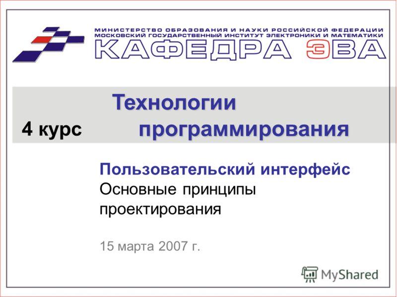 Пользовательский интерфейс Основные принципы проектирования 15 марта 2007 г. 4 курс Технологии программирования