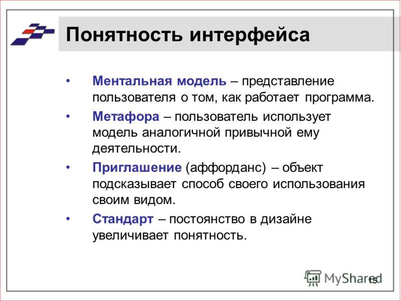 15 Понятность интерфейса Ментальная модель – представление пользователя о том, как работает программа. Метафора – пользователь использует модель аналогичной привычной ему деятельности. Приглашение (аффорданс) – объект подсказывает способ своего испол
