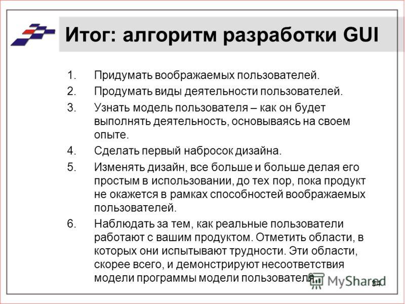 34 Итог: алгоритм разработки GUI 1.Придумать воображаемых пользователей. 2.Продумать виды деятельности пользователей. 3.Узнать модель пользователя – как он будет выполнять деятельность, основываясь на своем опыте. 4.Сделать первый набросок дизайна. 5