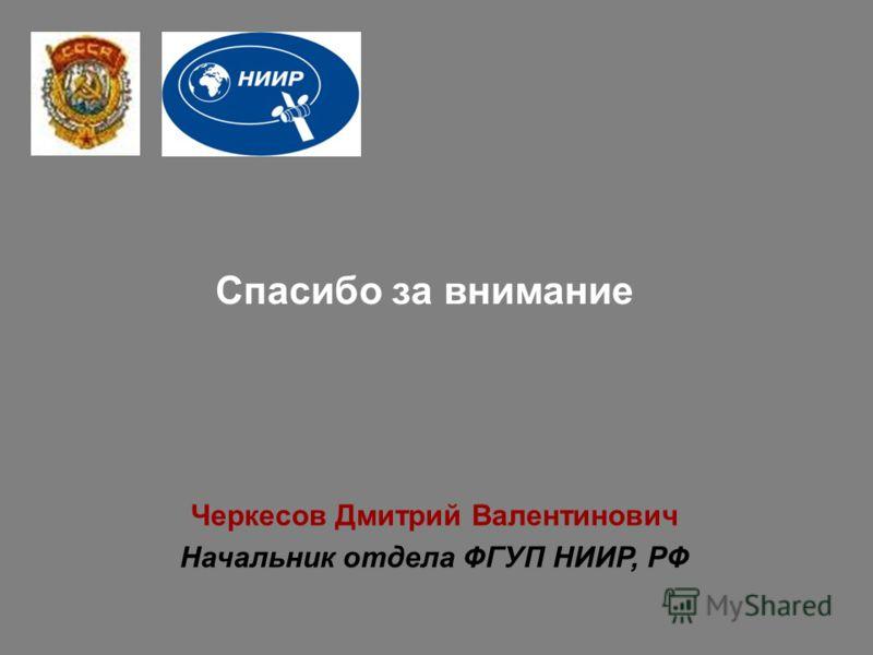 Спасибо за внимание Черкесов Дмитрий Валентинович Начальник отдела ФГУП НИИР, РФ
