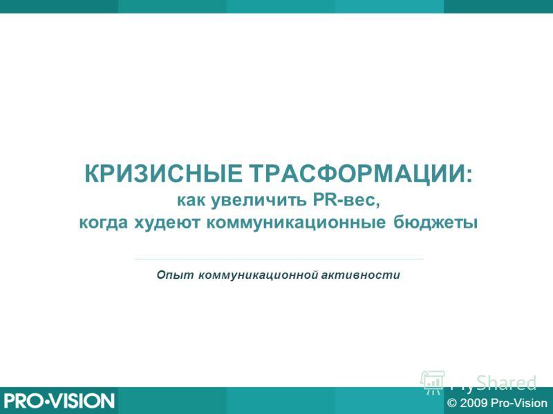 КРИЗИСНЫЕ ТРАСФОРМАЦИИ: как увеличить PR-вес, когда худеют коммуникационные бюджеты © 2009 Pro-Vision Опыт коммуникационной активности