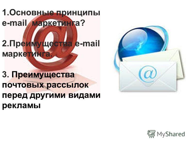 1.Основные принципы e-mail маркетинга? 2.Преимущества e-mail маркетинга. 3. Преимущества почтовых рассылок перед другими видами рекламы