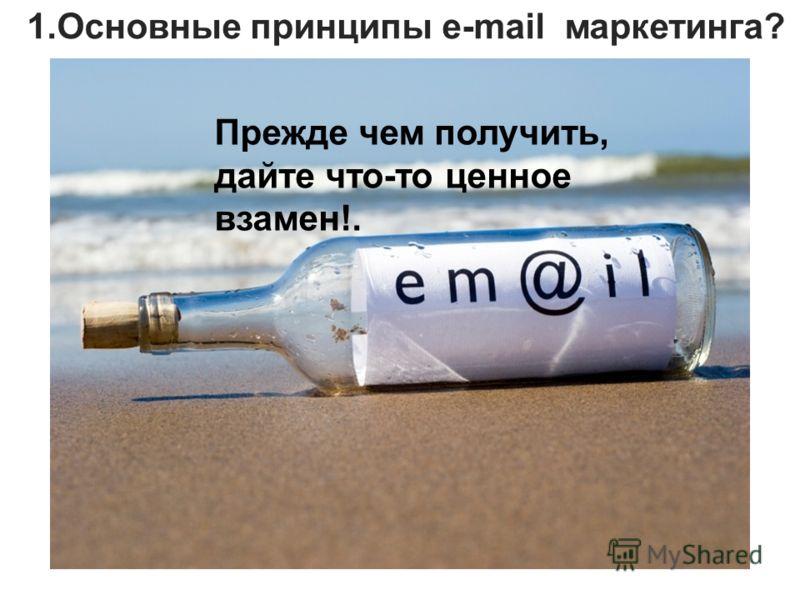 1.Основные принципы e-mail маркетинга? Прежде чем получить, дайте что-то ценное взамен!.
