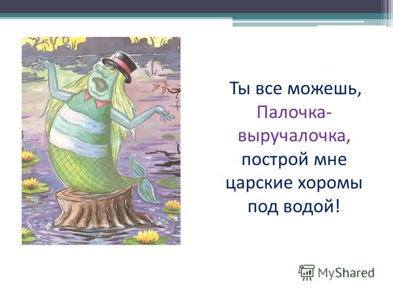 Ты все можешь, Палочка- выручалочка, построй мне царские хоромы под водой!